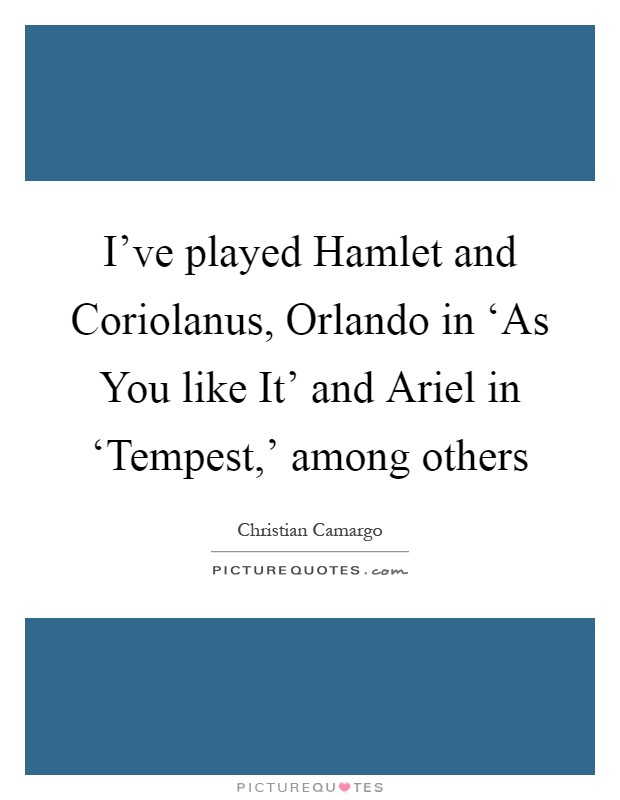 I've played Hamlet and Coriolanus, Orlando in 'As You like It' and Ariel in 'Tempest,' among others Picture Quote #1