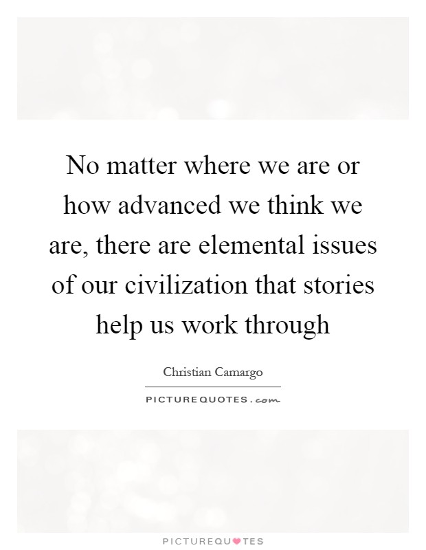 No matter where we are or how advanced we think we are, there are elemental issues of our civilization that stories help us work through Picture Quote #1