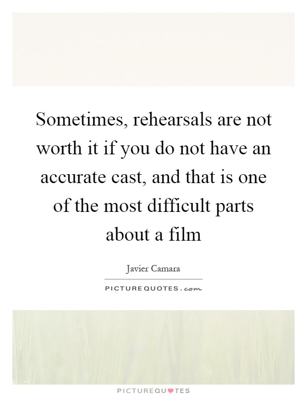 Sometimes, rehearsals are not worth it if you do not have an accurate cast, and that is one of the most difficult parts about a film Picture Quote #1