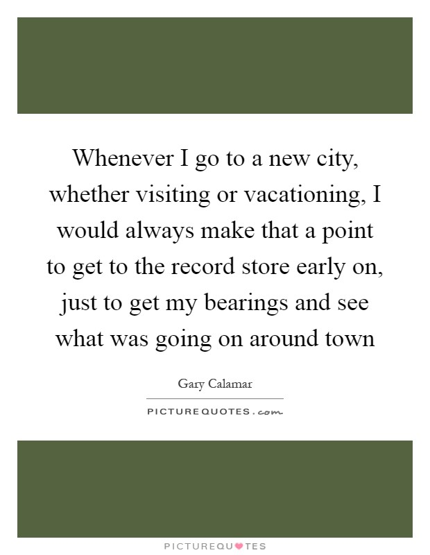 Whenever I go to a new city, whether visiting or vacationing, I would always make that a point to get to the record store early on, just to get my bearings and see what was going on around town Picture Quote #1