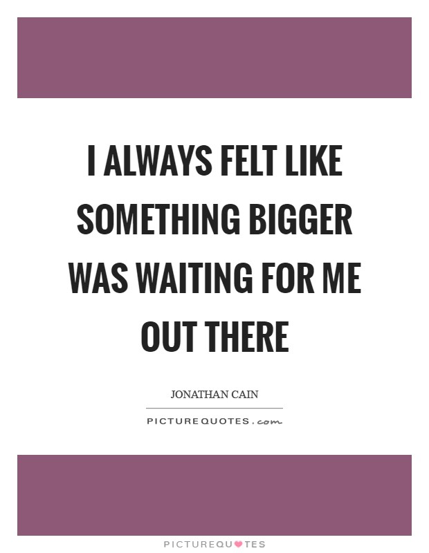 I always felt like something bigger was waiting for me out there Picture Quote #1
