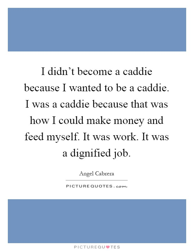 I didn't become a caddie because I wanted to be a caddie. I was a caddie because that was how I could make money and feed myself. It was work. It was a dignified job Picture Quote #1