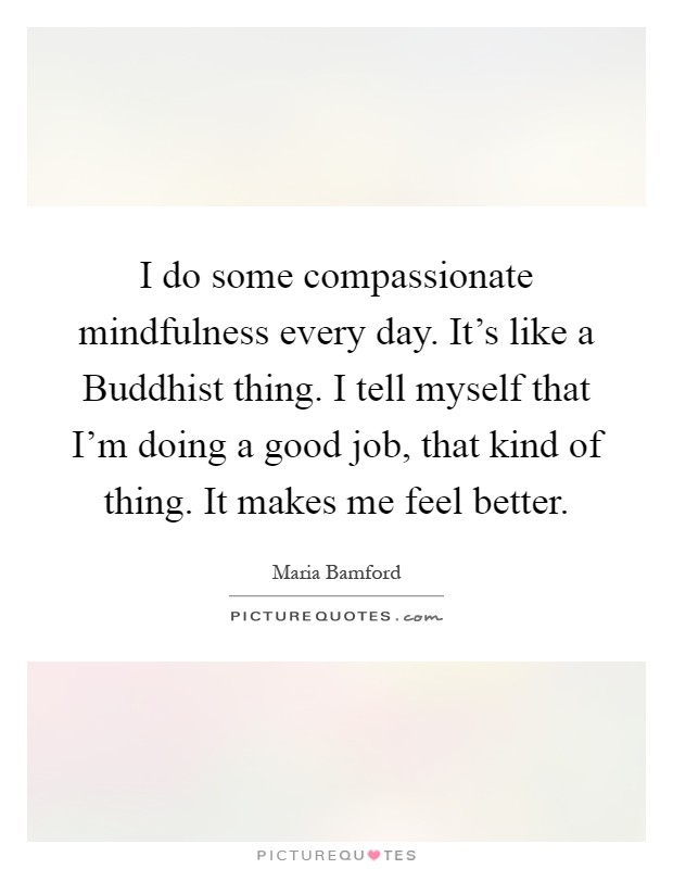 I do some compassionate mindfulness every day. It's like a Buddhist thing. I tell myself that I'm doing a good job, that kind of thing. It makes me feel better Picture Quote #1