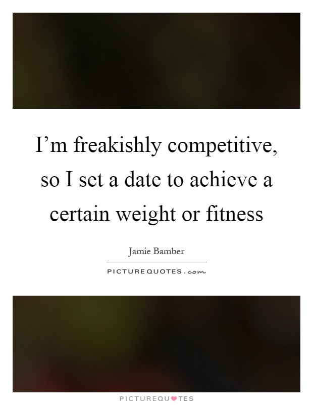 I'm freakishly competitive, so I set a date to achieve a certain weight or fitness Picture Quote #1