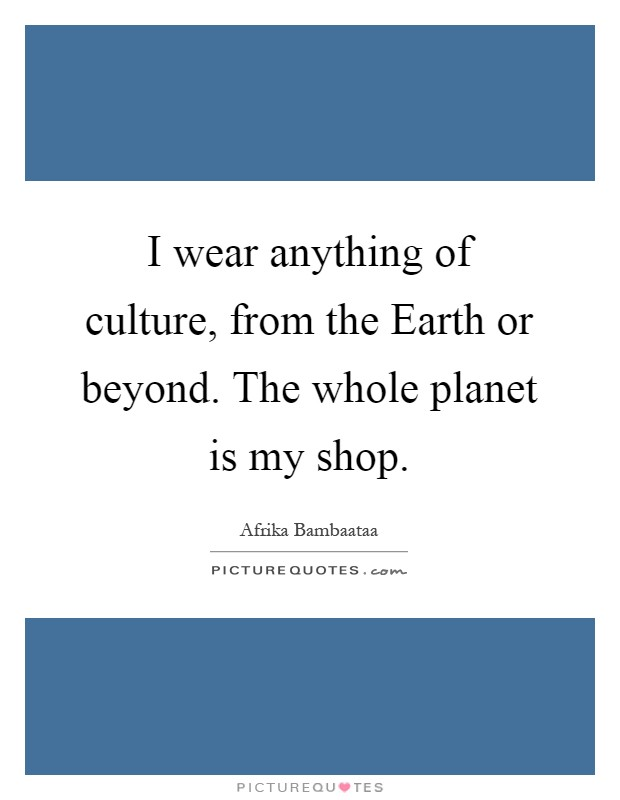 I wear anything of culture, from the Earth or beyond. The whole planet is my shop Picture Quote #1