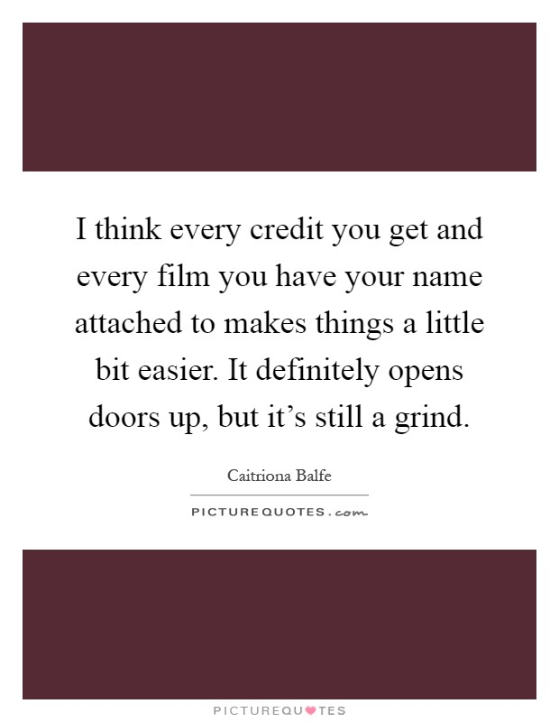 I think every credit you get and every film you have your name attached to makes things a little bit easier. It definitely opens doors up, but it's still a grind Picture Quote #1