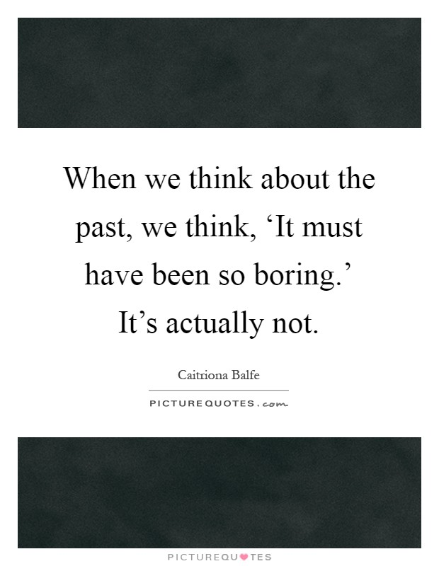 When we think about the past, we think, 'It must have been so boring.' It's actually not Picture Quote #1
