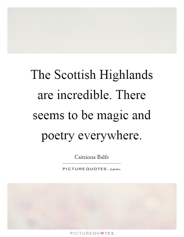The Scottish Highlands are incredible. There seems to be magic and poetry everywhere Picture Quote #1