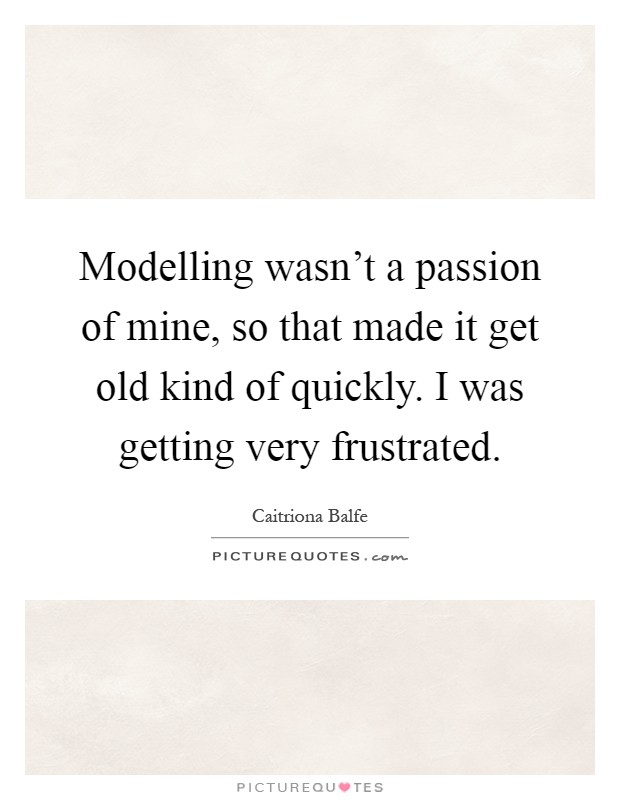 Modelling wasn't a passion of mine, so that made it get old kind of quickly. I was getting very frustrated Picture Quote #1