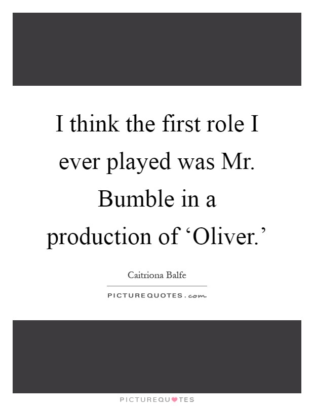 I think the first role I ever played was Mr. Bumble in a production of 'Oliver.' Picture Quote #1