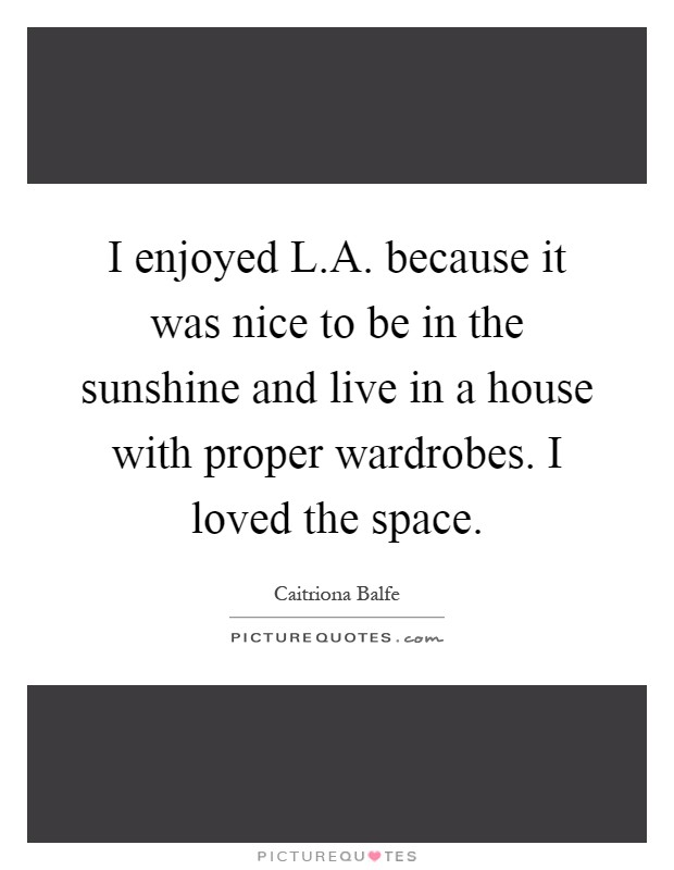 I enjoyed L.A. because it was nice to be in the sunshine and live in a house with proper wardrobes. I loved the space Picture Quote #1