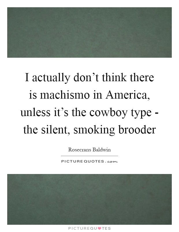 I actually don't think there is machismo in America, unless it's the cowboy type - the silent, smoking brooder Picture Quote #1