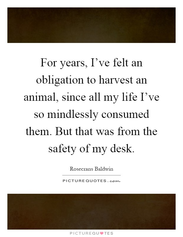 For years, I've felt an obligation to harvest an animal, since all my life I've so mindlessly consumed them. But that was from the safety of my desk Picture Quote #1