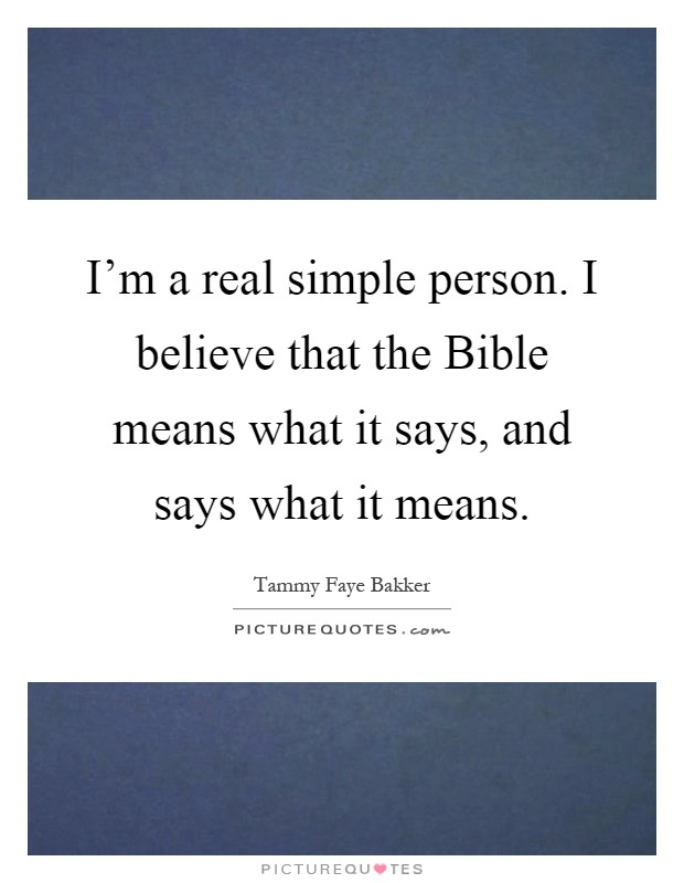 I'm a real simple person. I believe that the Bible means what it says, and says what it means Picture Quote #1