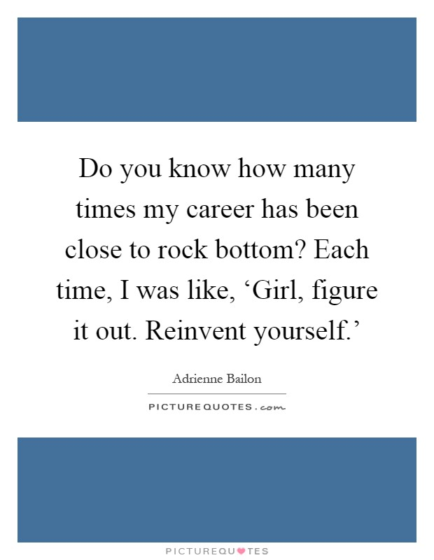 Do you know how many times my career has been close to rock bottom? Each time, I was like, 'Girl, figure it out. Reinvent yourself.' Picture Quote #1