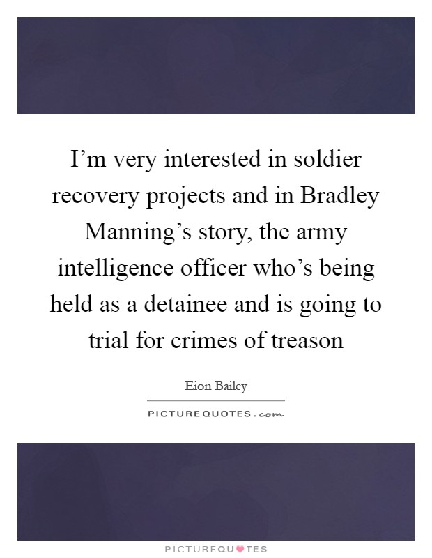 I'm very interested in soldier recovery projects and in Bradley Manning's story, the army intelligence officer who's being held as a detainee and is going to trial for crimes of treason Picture Quote #1