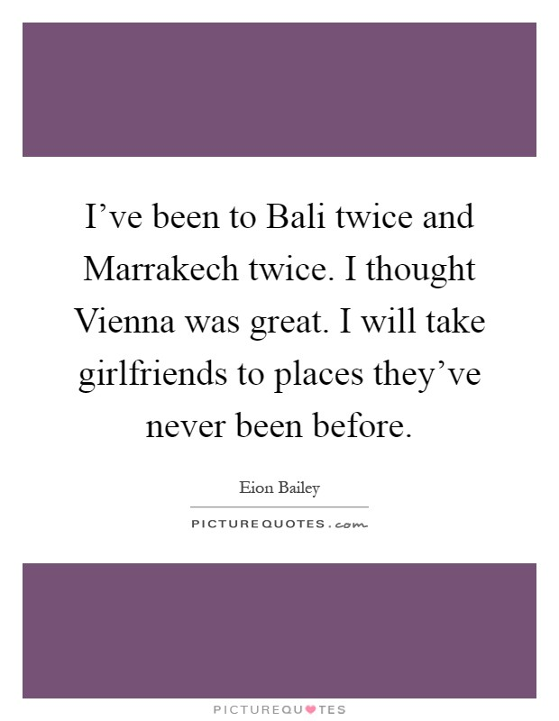I've been to Bali twice and Marrakech twice. I thought Vienna was great. I will take girlfriends to places they've never been before Picture Quote #1