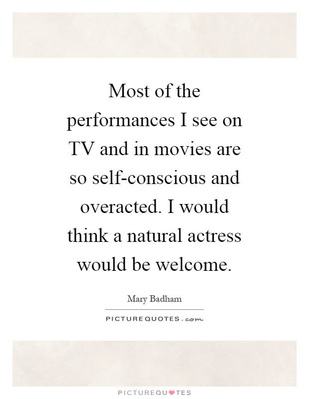 Most of the performances I see on TV and in movies are so self-conscious and overacted. I would think a natural actress would be welcome Picture Quote #1