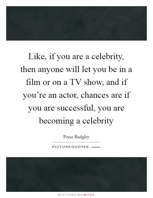 Like, if you are a celebrity, then anyone will let you be in a film or on a TV show, and if you're an actor, chances are if you are successful, you are becoming a celebrity Picture Quote #1