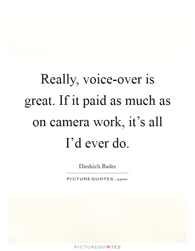 Really, voice-over is great. If it paid as much as on camera work, it's all I'd ever do Picture Quote #1