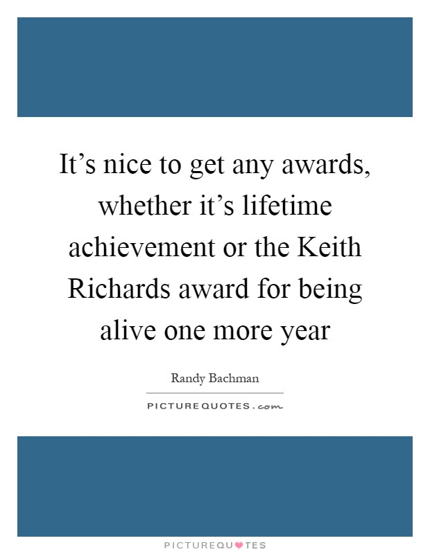 It's nice to get any awards, whether it's lifetime achievement or the Keith Richards award for being alive one more year Picture Quote #1