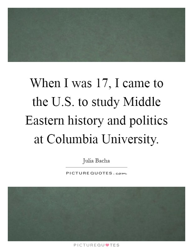 When I was 17, I came to the U.S. to study Middle Eastern history and politics at Columbia University Picture Quote #1