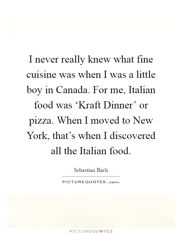I never really knew what fine cuisine was when I was a little boy in Canada. For me, Italian food was 'Kraft Dinner' or pizza. When I moved to New York, that's when I discovered all the Italian food Picture Quote #1