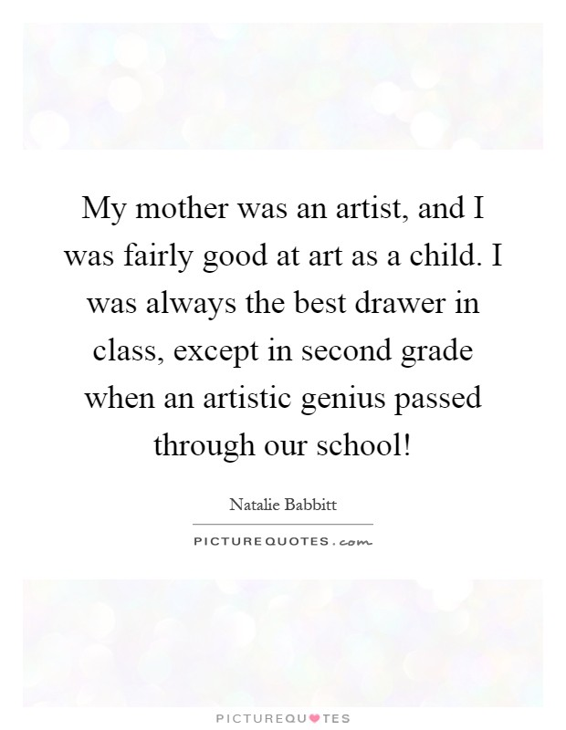 My mother was an artist, and I was fairly good at art as a child. I was always the best drawer in class, except in second grade when an artistic genius passed through our school! Picture Quote #1
