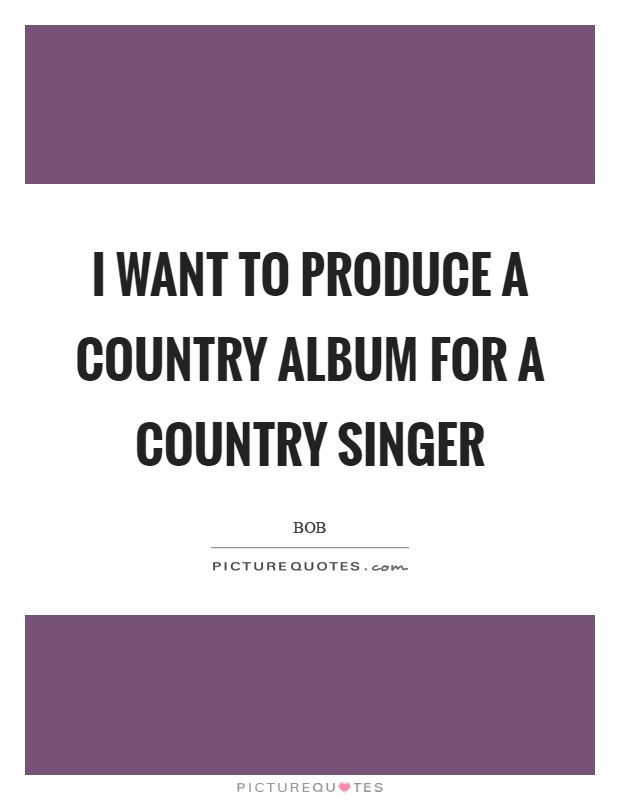 I want to produce a country album for a country singer Picture Quote #1