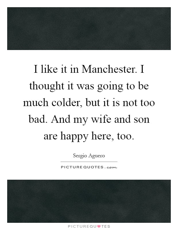 I like it in Manchester. I thought it was going to be much colder, but it is not too bad. And my wife and son are happy here, too Picture Quote #1