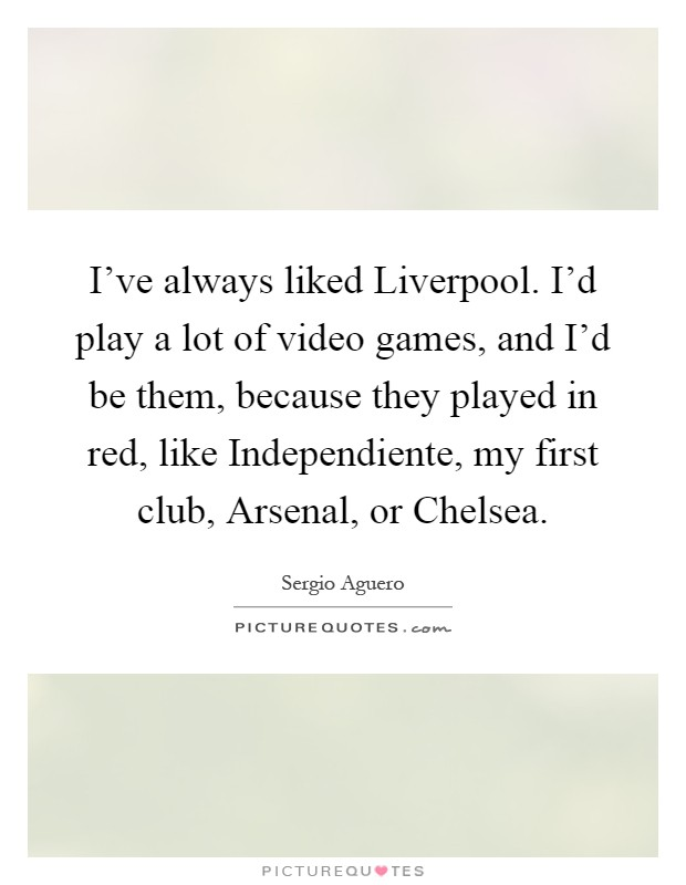I've always liked Liverpool. I'd play a lot of video games, and I'd be them, because they played in red, like Independiente, my first club, Arsenal, or Chelsea Picture Quote #1