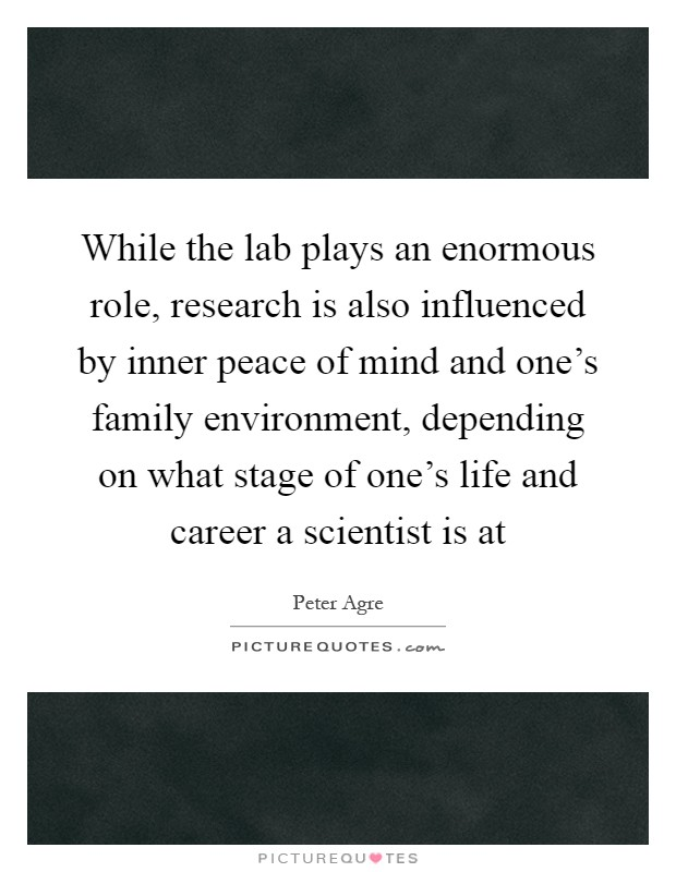 While the lab plays an enormous role, research is also influenced by inner peace of mind and one's family environment, depending on what stage of one's life and career a scientist is at Picture Quote #1