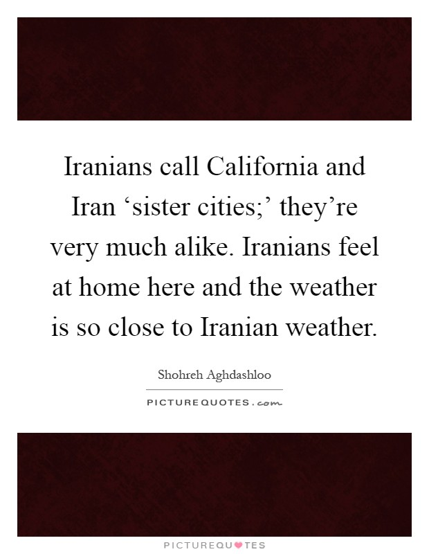 Iranians call California and Iran 'sister cities;' they're very much alike. Iranians feel at home here and the weather is so close to Iranian weather Picture Quote #1