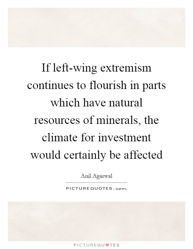 If left-wing extremism continues to flourish in parts which have natural resources of minerals, the climate for investment would certainly be affected Picture Quote #1