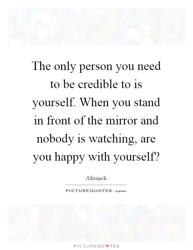The only person you need to be credible to is yourself. When you stand in front of the mirror and nobody is watching, are you happy with yourself? Picture Quote #1