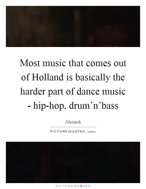 Most music that comes out of Holland is basically the harder part of dance music - hip-hop, drum'n'bass Picture Quote #1