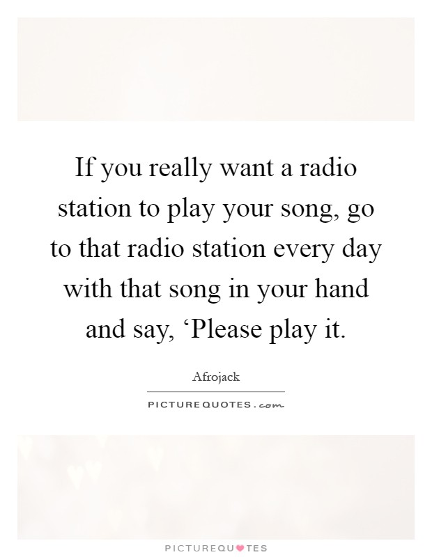 If you really want a radio station to play your song, go to that radio station every day with that song in your hand and say, 'Please play it Picture Quote #1