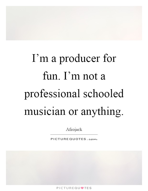 I'm a producer for fun. I'm not a professional schooled musician or anything Picture Quote #1