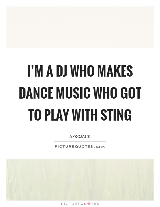 I'm a DJ who makes dance music who got to play with Sting Picture Quote #1