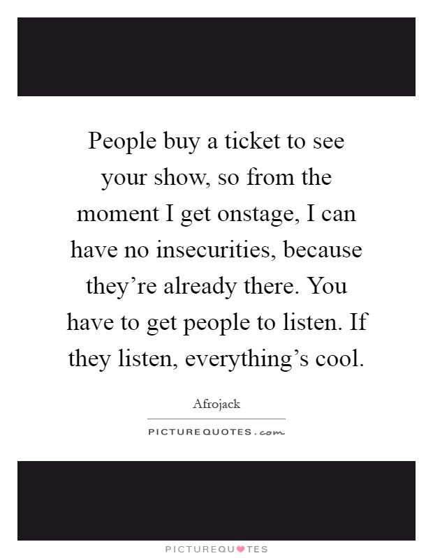 People buy a ticket to see your show, so from the moment I get onstage, I can have no insecurities, because they're already there. You have to get people to listen. If they listen, everything's cool Picture Quote #1