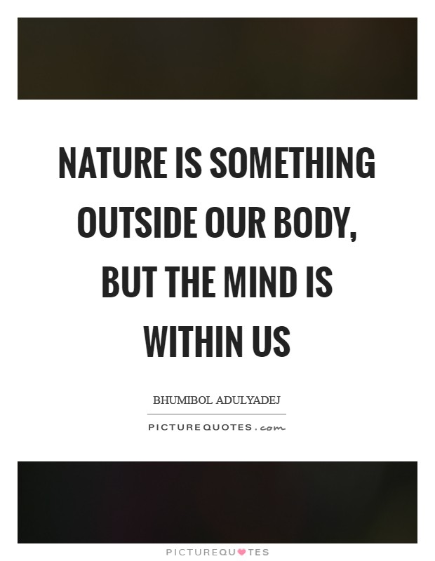 Nature is something outside our body, but the mind is within us Picture Quote #1