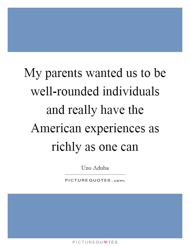 My parents wanted us to be well-rounded individuals and really have the American experiences as richly as one can Picture Quote #1