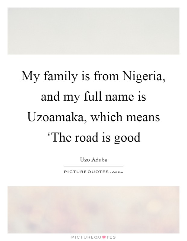 My family is from Nigeria, and my full name is Uzoamaka, which means 'The road is good Picture Quote #1