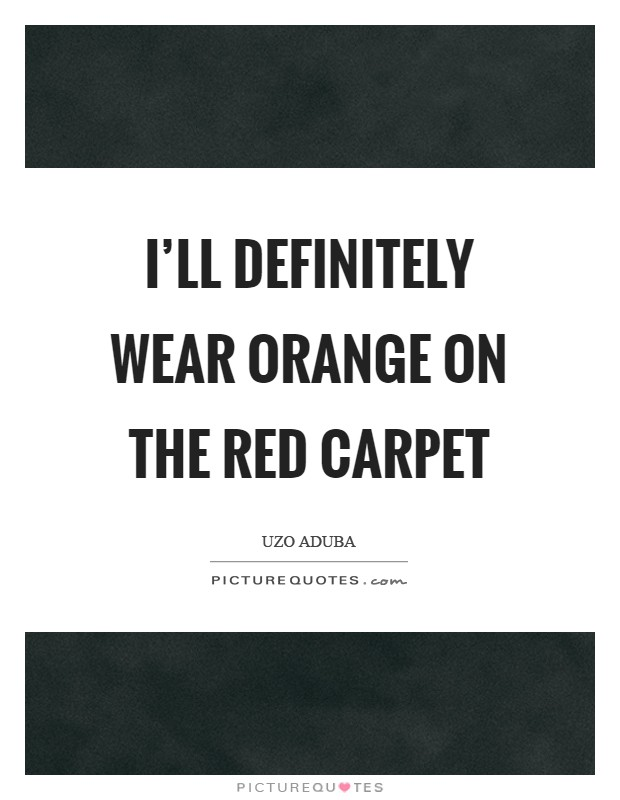 I'll definitely wear orange on the red carpet Picture Quote #1