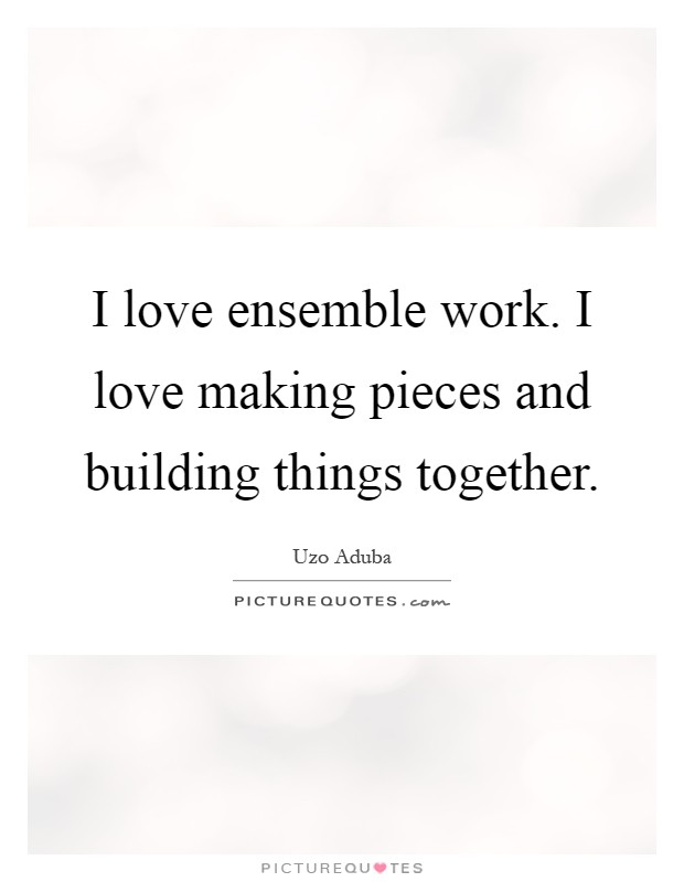 I love ensemble work. I love making pieces and building things together Picture Quote #1