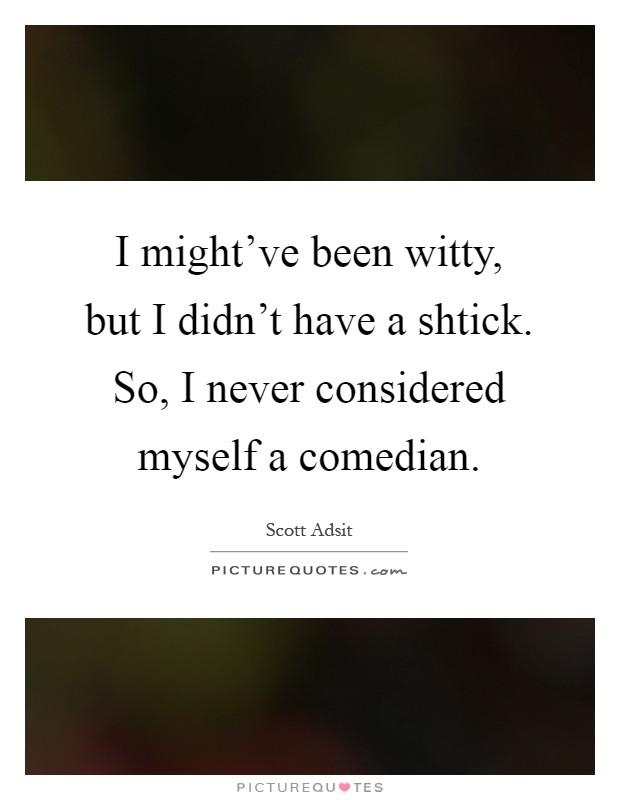 I might've been witty, but I didn't have a shtick. So, I never considered myself a comedian Picture Quote #1