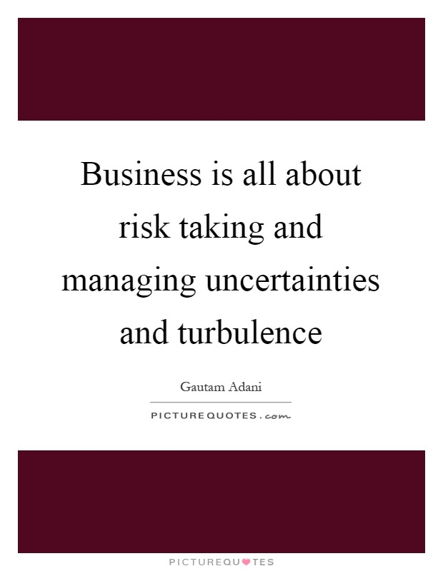 Business is all about risk taking and managing uncertainties and turbulence Picture Quote #1