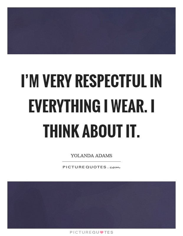 I'm very respectful in everything I wear. I think about it Picture Quote #1