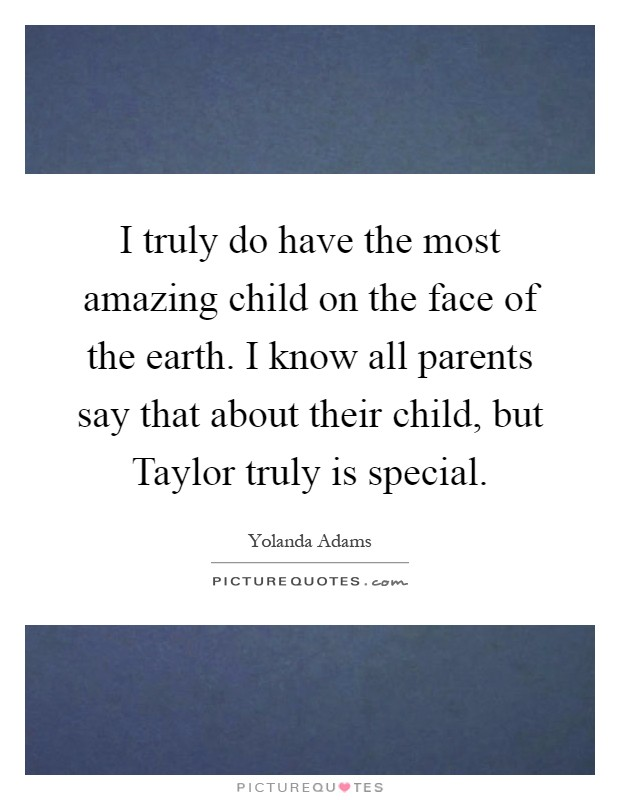I truly do have the most amazing child on the face of the earth. I know all parents say that about their child, but Taylor truly is special Picture Quote #1