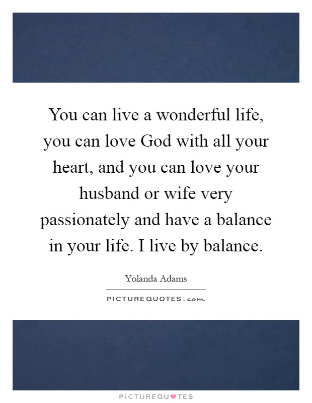 You can live a wonderful life, you can love God with all your heart, and you can love your husband or wife very passionately and have a balance in your life. I live by balance Picture Quote #1